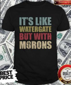 Official It's Like Watergate But With Morons Shirt