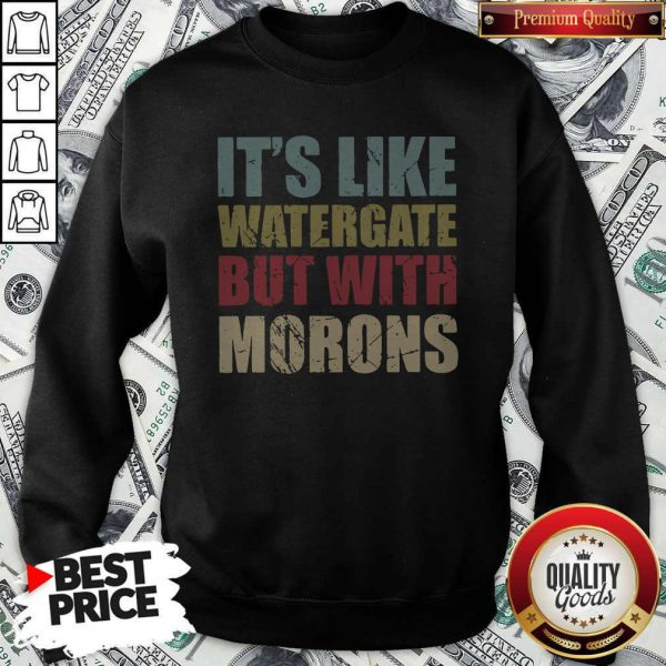 Official It's Like Watergate But With Morons Sweatshirt