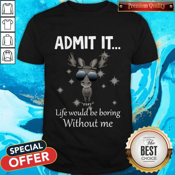 Cute Baby Moose Admit It Life Would Be Boring Without Me Shirt