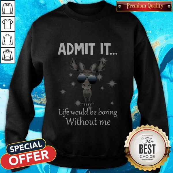 Cute Baby Moose Admit It Life Would Be Boring Without Me Sweatshirt