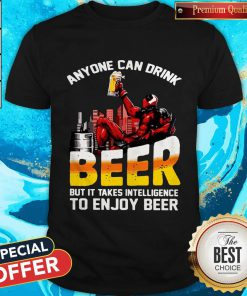 Deadpool Anyone Can Drink Beer But It Takes Intelligence To Enjoy Beer Shirt