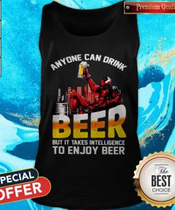 Deadpool Anyone Can Drink Beer But It Takes Intelligence To Enjoy Beer Tank Top
