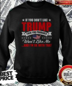 If You Don't Like Trump Then You Probably Won't Like Me And I'm Ok With That American Flag Map Swaetshirt