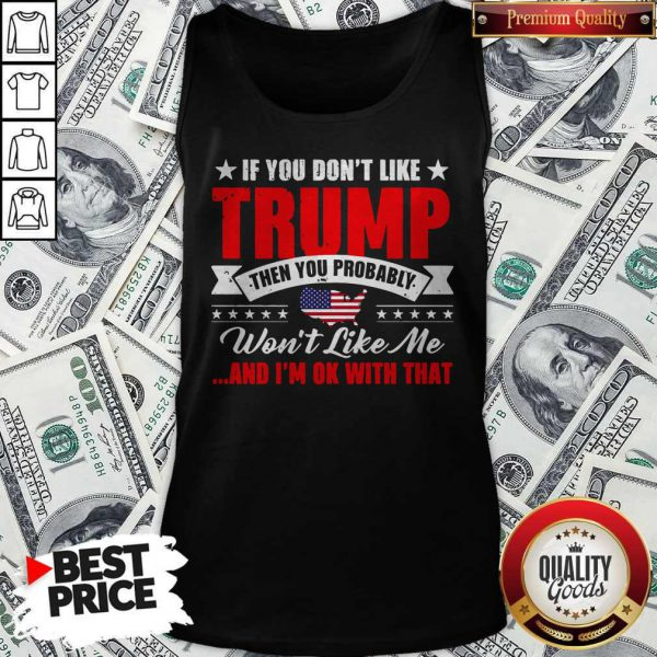If You Don't Like Trump Then You Probably Won't Like Me And I'm Ok With That American Flag Map Tank Top