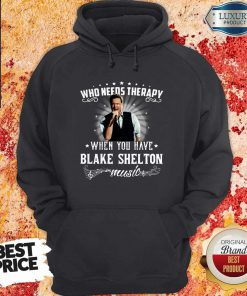 Nice Who Needs Therapy When You Have Blake Shelton Music Hoodie