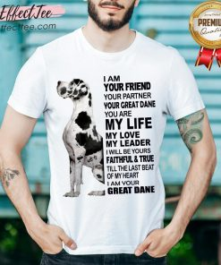 Cute Dane I Am Your Friend Your Partner Your Great Dane You Are My Life Shirt - Design By Effecttee.com