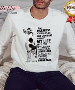 Cute Dane I Am Your Friend Your Partner Your Great Dane You Are My Life Sweatshirt - Design By Effecttee.com