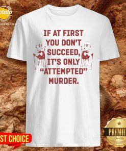 Hot If At First You Don't Succeed It's Only Attempted Murder Shirt - Design By Effecttee.com