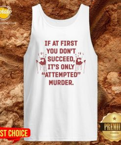 Hot If At First You Don't Succeed It's Only Attempted Murder Tank Top - Design By Effecttee.com