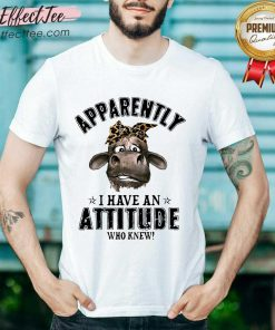 Cow Apparently I Have An Attitude Who Knew Shirt - Design By Effecttee.com