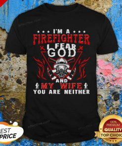 I'm A Firefighter I Fear God And My Wife You Are Neither Shirt - Design By Effecttee.com