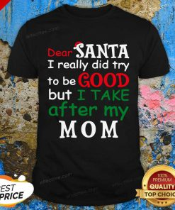 Dear Santa I Really Did Try Be Good I Take After My Mom Christmas Shirt - Design By Effecttee.com