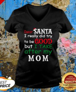 Dear Santa I Really Did Try Be Good I Take After My Mom Christmas V Neck- Design By Effecttee.com