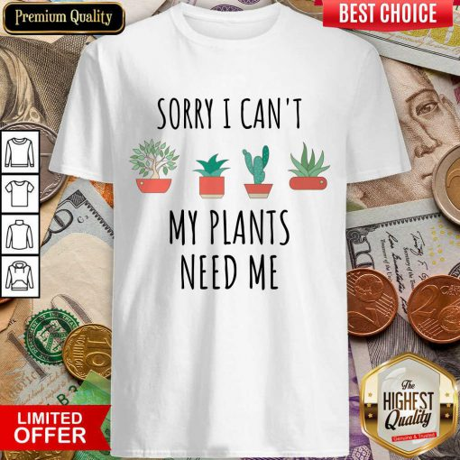 Fantastic Sorry I Cant My Plants Need Me Shirt