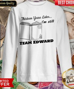 Thirteen Years Later I'M Still Team Edward Sweatshirt
