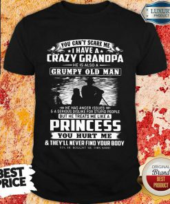 You Can't Scare Me I Have A Crazy Grandpa He Is Also A Grumpy Old Man Shirt