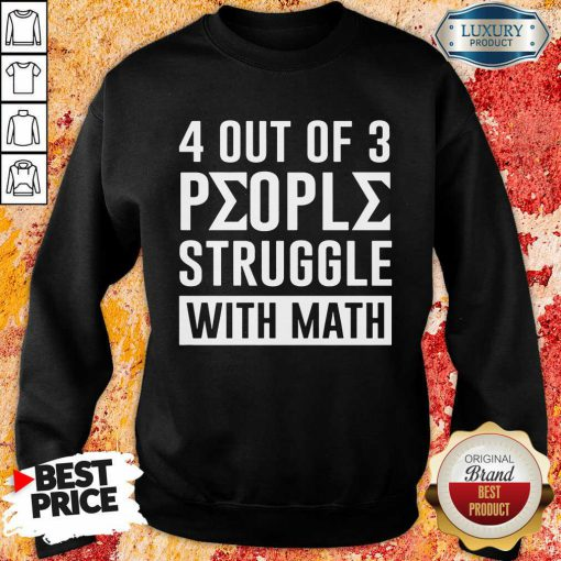 4 Out Of 3 People Struggle With Math Sweatshirt